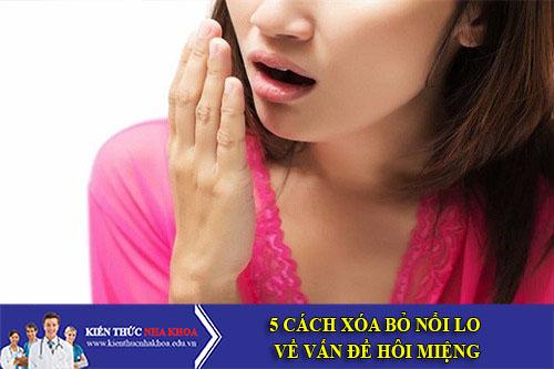 5 Cách Xóa Bỏ Nổi Lo Về Vấn Đề Hôi Miệng