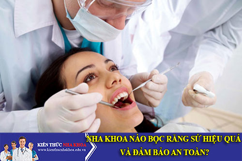 Nha Khoa Nào Bọc Răng Sứ Hiệu Quả Và Đảm Bảo An Toàn?